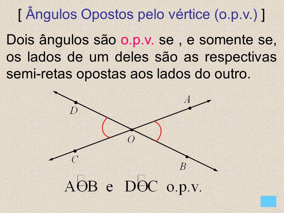 [ Ângulos Opostos pelo vértice (o.p.v.) ] Dois ângulos são o.p.v. se, e somente se, os lados de um deles são as respectivas semi-retas opostas aos lad