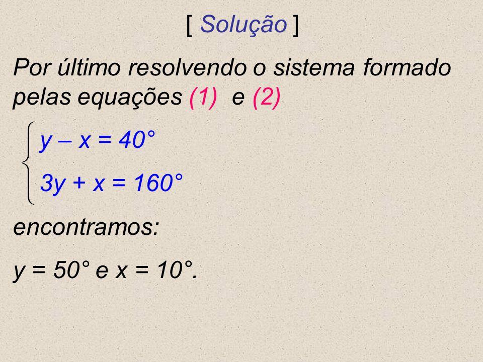 [ Solução ] Por último resolvendo o sistema formado pelas equações (1) e (2) y – x = 40° 3y + x = 160° encontramos: y = 50° e x = 10°.