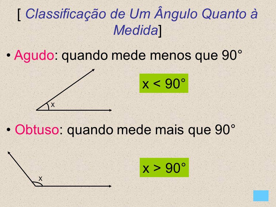 [ Classificação de Um Ângulo Quanto à Medida] Agudo: quando mede menos que 90° Obtuso: quando mede mais que 90° x x x < 90° x > 90°