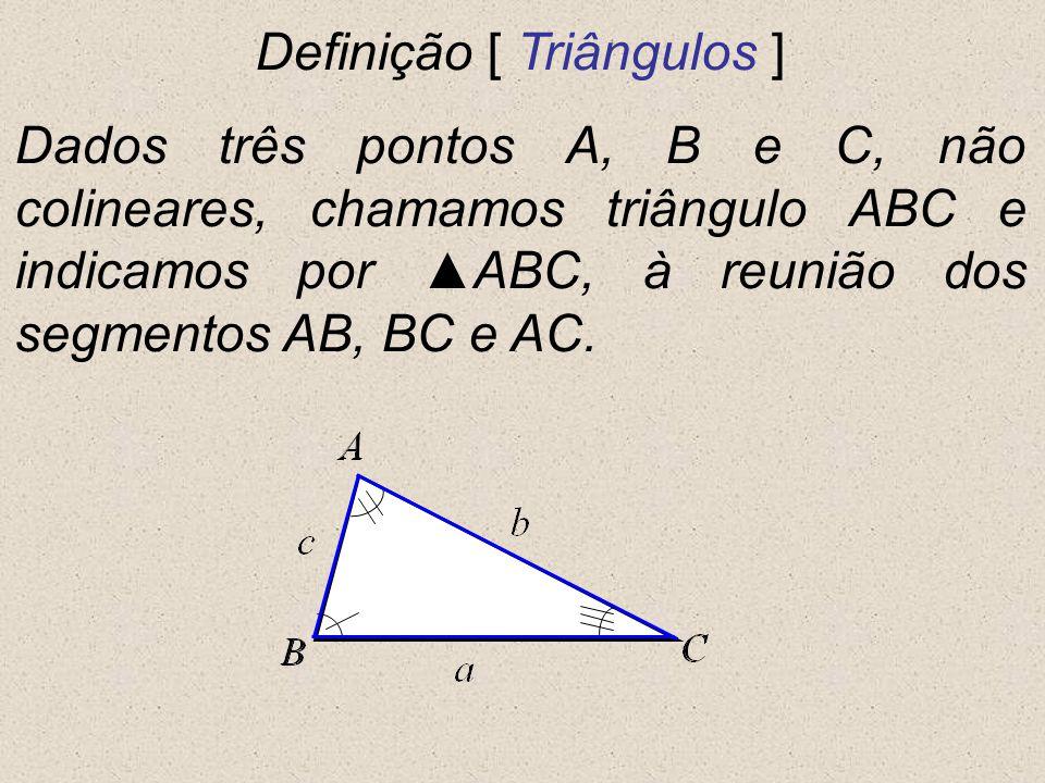 Definição [ Triângulos ] Dados três pontos A, B e C, não colineares, chamamos triângulo ABC e indicamos por ABC, à reunião dos segmentos AB, BC e AC.