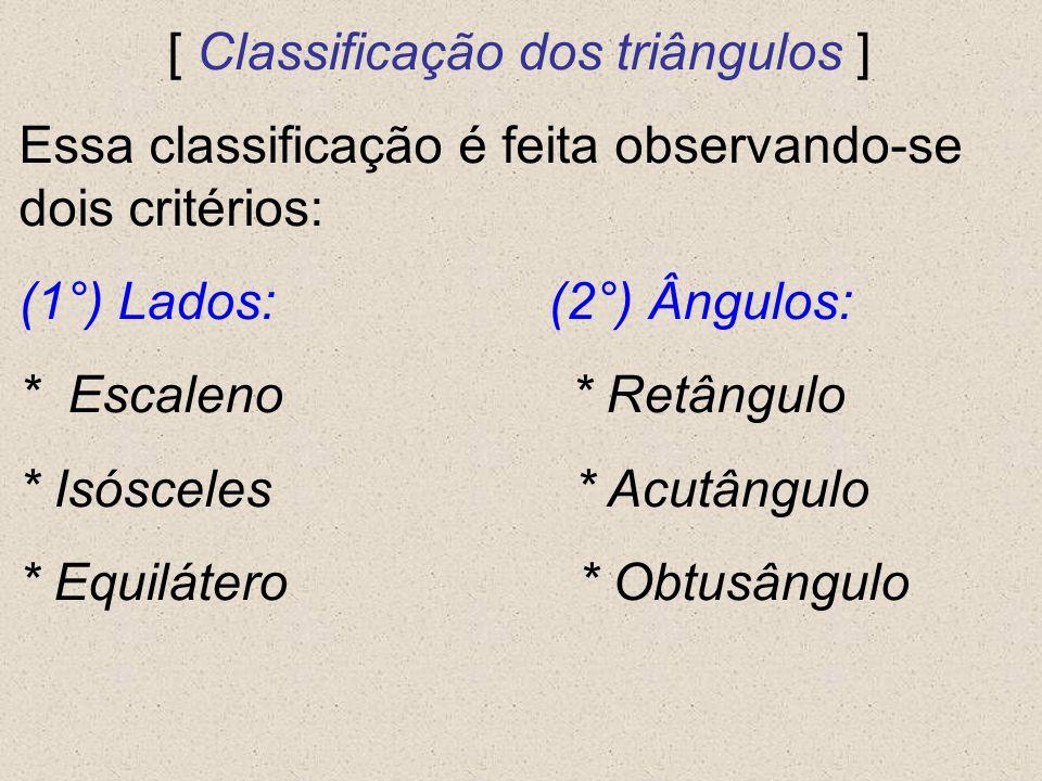 [ Classificação dos triângulos ] Essa classificação é feita observando-se dois critérios: (1°) Lados: (2°) Ângulos: * Escaleno * Retângulo * Isósceles