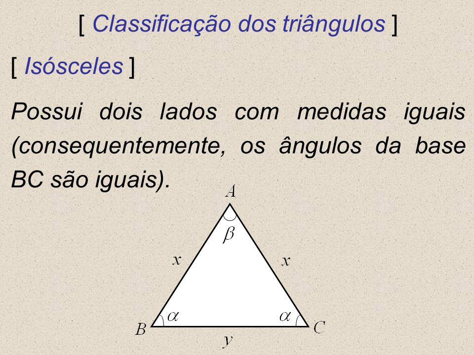 [ Classificação dos triângulos ] [ Isósceles ] Possui dois lados com medidas iguais (consequentemente, os ângulos da base BC são iguais).