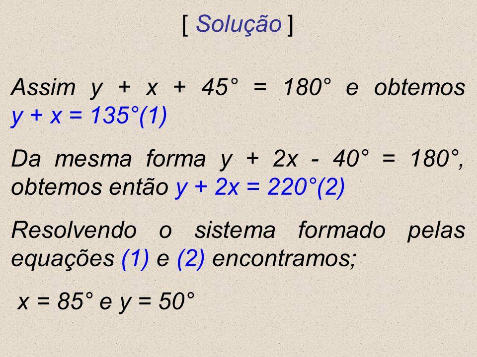 Assim y + x + 45° = 180° e obtemos y + x = 135°(1) Da mesma forma y + 2x - 40° = 180°, obtemos então y + 2x = 220°(2) Resolvendo o sistema formado pel