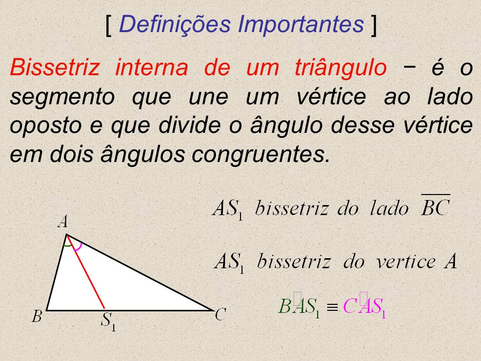 [ Definições Importantes ] Bissetriz interna de um triângulo é o segmento que une um vértice ao lado oposto e que divide o ângulo desse vértice em doi