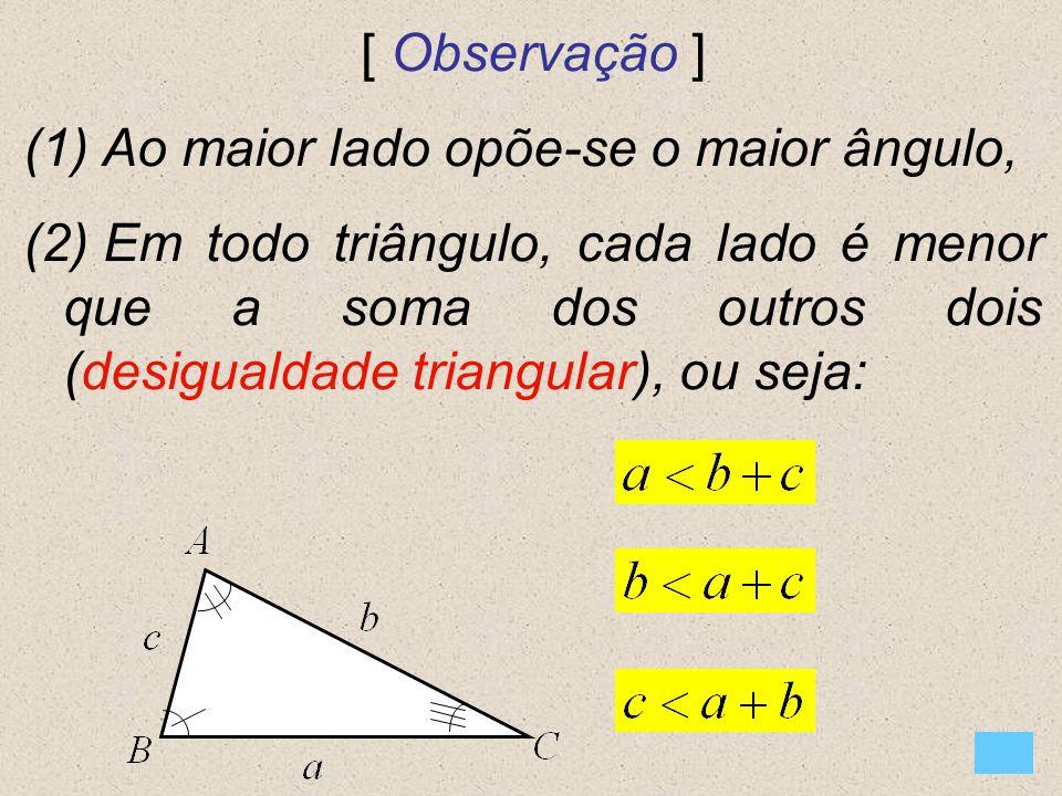 [ Observação ] (1) Ao maior lado opõe-se o maior ângulo, (2) Em todo triângulo, cada lado é menor que a soma dos outros dois (desigualdade triangular)