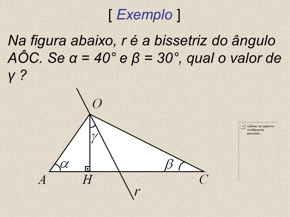 [ Exemplo ] Na figura abaixo, r é a bissetriz do ângulo AÔC. Se α = 40° e β = 30°, qual o valor de γ ?