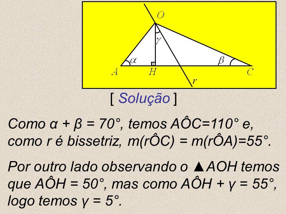 [ Solução ] Como α + β = 70°, temos AÔC=110° e, como r é bissetriz, m(rÔC) = m(rÔA)=55°. Por outro lado observando o AOH temos que AÔH = 50°, mas como