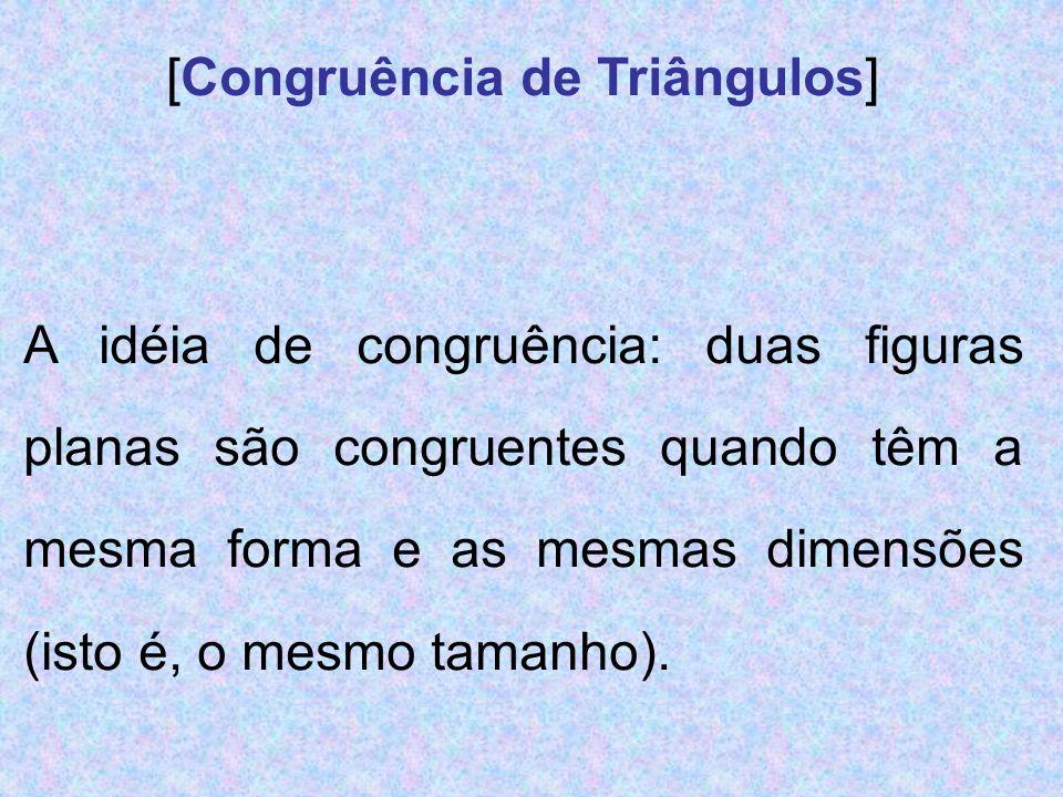 [Congruência de Triângulos] A idéia de congruência: duas figuras planas são congruentes quando têm a mesma forma e as mesmas dimensões (isto é, o mesm