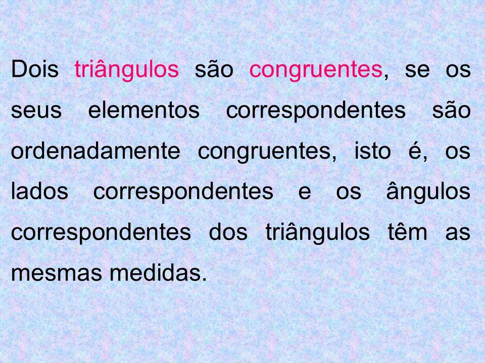 Dois triângulos são congruentes, se os seus elementos correspondentes são ordenadamente congruentes, isto é, os lados correspondentes e os ângulos cor