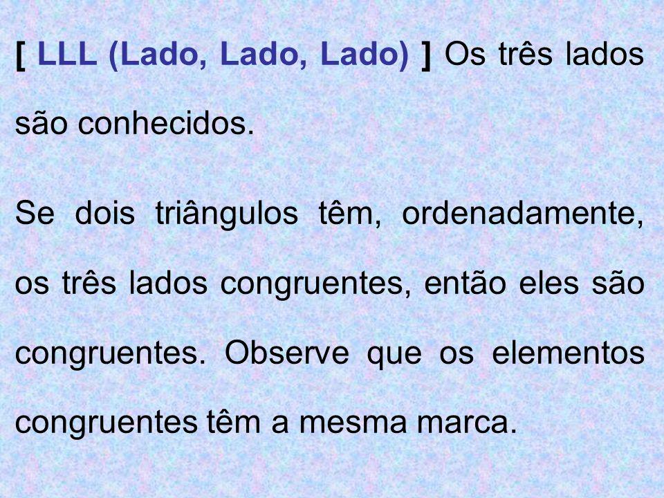 [ LLL (Lado, Lado, Lado) ] Os três lados são conhecidos. Se dois triângulos têm, ordenadamente, os três lados congruentes, então eles são congruentes.