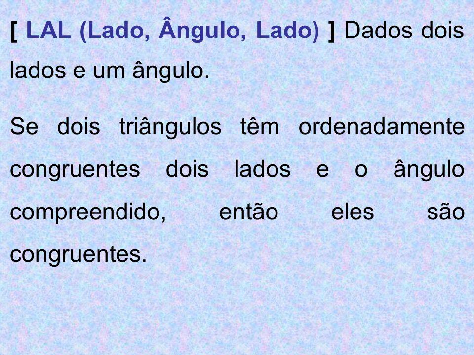 [ LAL (Lado, Ângulo, Lado) ] Dados dois lados e um ângulo. Se dois triângulos têm ordenadamente congruentes dois lados e o ângulo compreendido, então