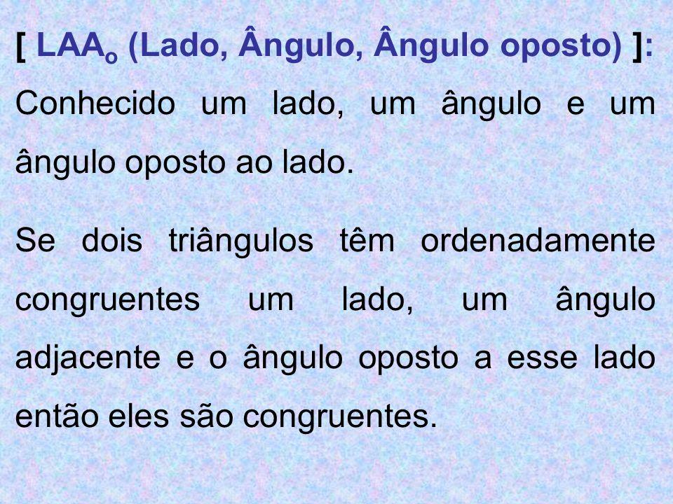 [ LAA o (Lado, Ângulo, Ângulo oposto) ]: Conhecido um lado, um ângulo e um ângulo oposto ao lado. Se dois triângulos têm ordenadamente congruentes um