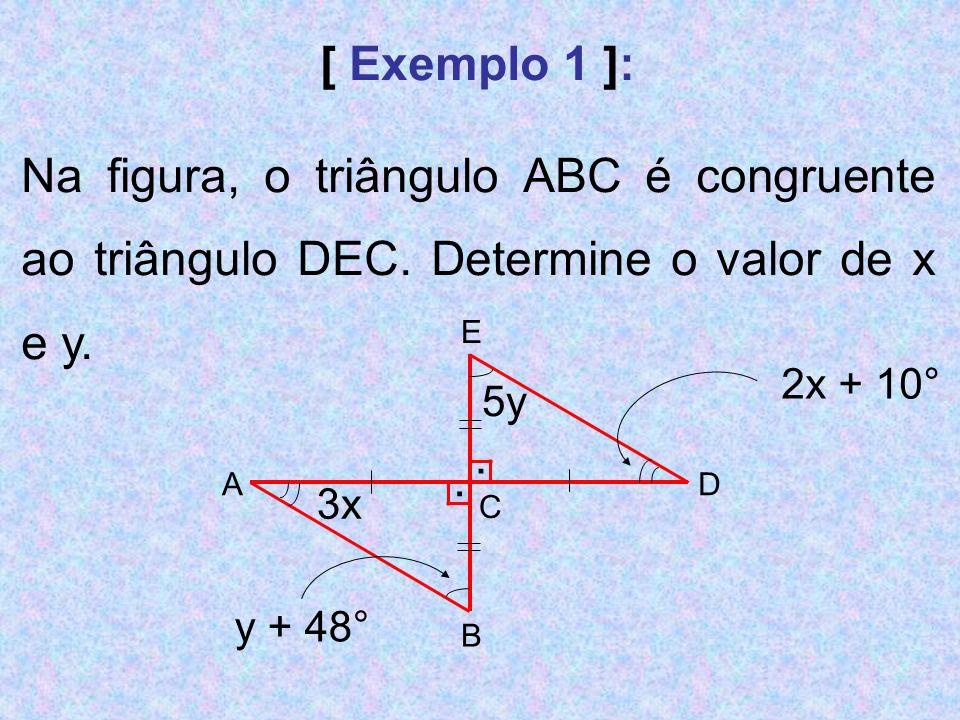 [ Exemplo 1 ]: Na figura, o triângulo ABC é congruente ao triângulo DEC. Determine o valor de x e y. E AD C B.. 3x 5y y + 48° 2x + 10°