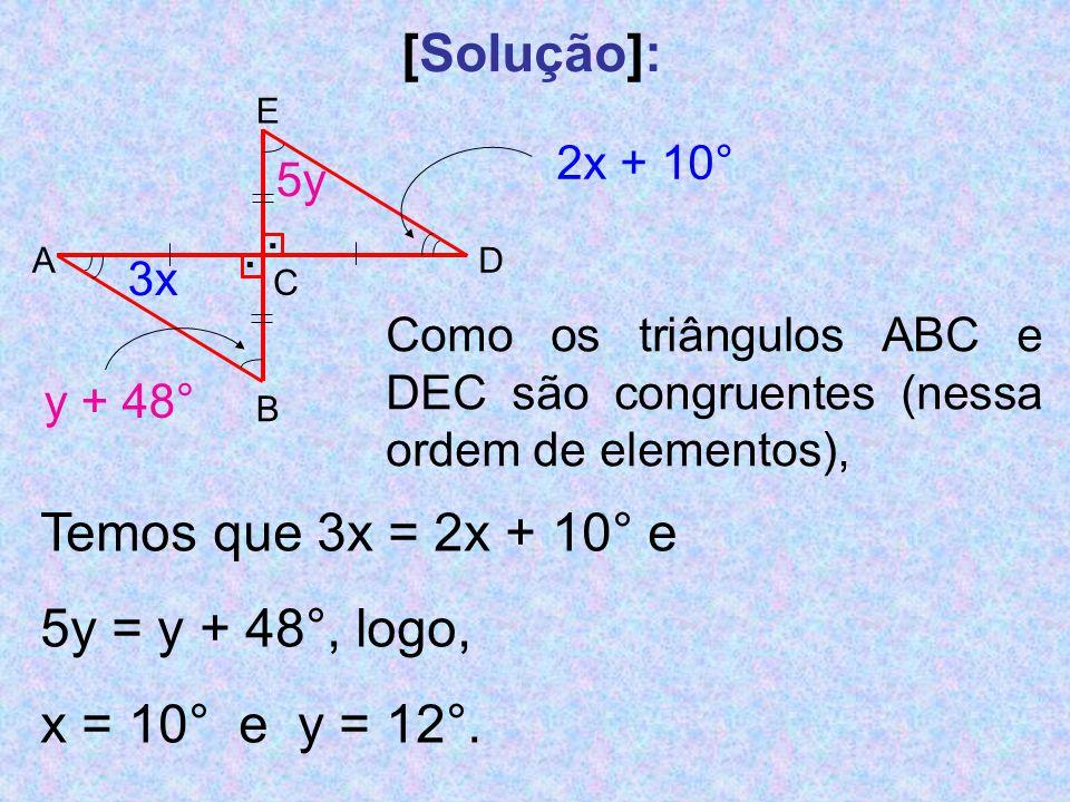 [Solução]: 3x 5y y + 48° E AD C B.. 2x + 10° Como os triângulos ABC e DEC são congruentes (nessa ordem de elementos), Temos que 3x = 2x + 10° e 5y = y