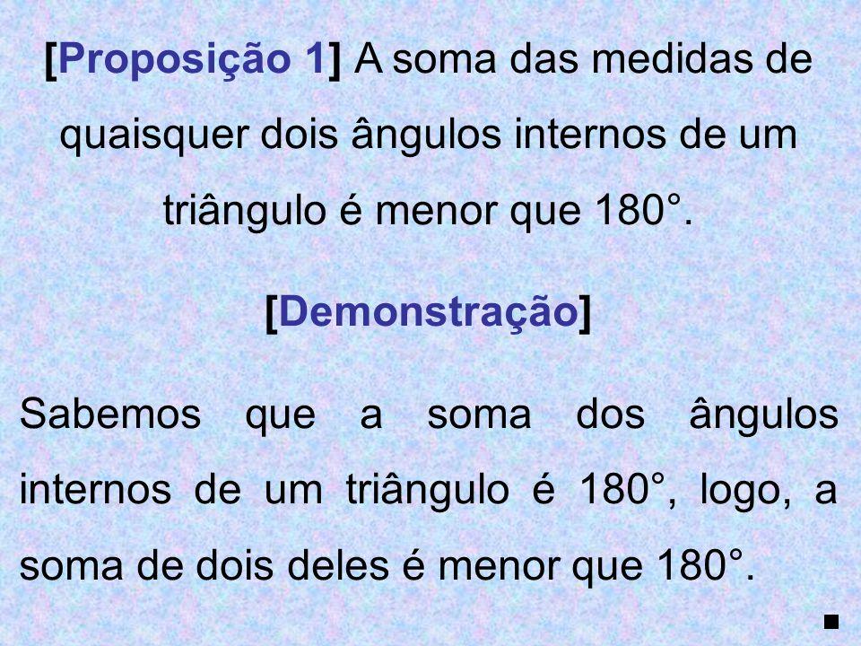 [Proposição 1] A soma das medidas de quaisquer dois ângulos internos de um triângulo é menor que 180°. [Demonstração] Sabemos que a soma dos ângulos i