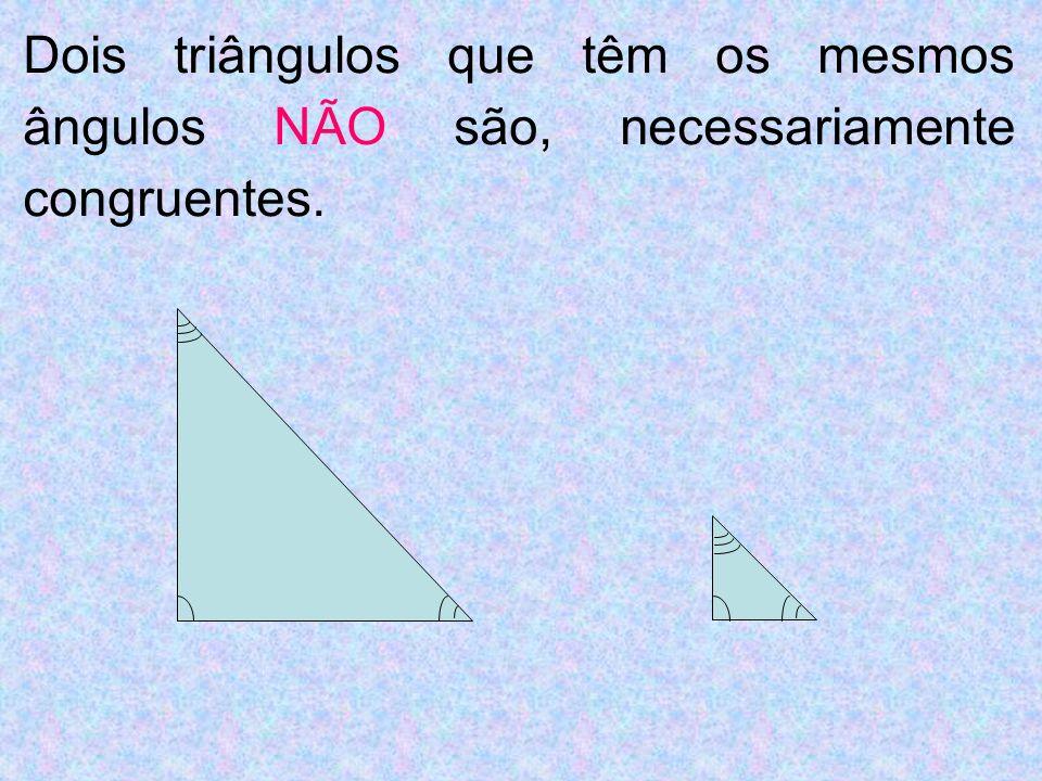 Dois triângulos que têm os mesmos ângulos NÃO são, necessariamente congruentes.