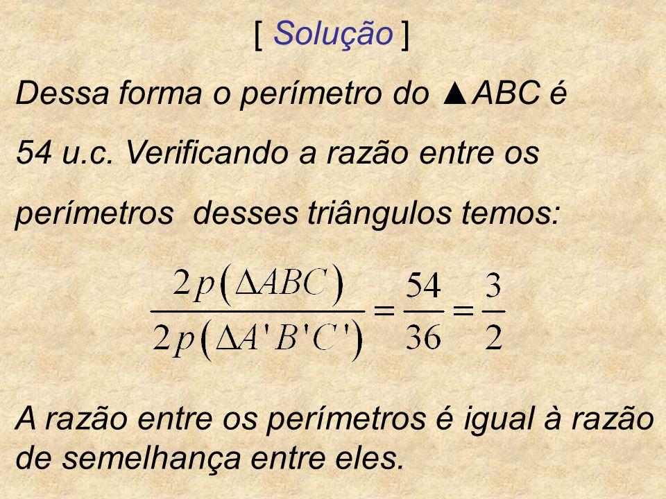 [ Solução ] Dessa forma o perímetro do ABC é 54 u.c. Verificando a razão entre os perímetros desses triângulos temos: A razão entre os perímetros é ig