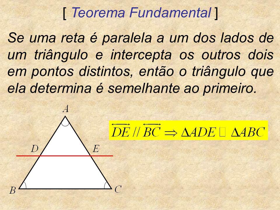 [ Teorema Fundamental ] Se uma reta é paralela a um dos lados de um triângulo e intercepta os outros dois em pontos distintos, então o triângulo que e
