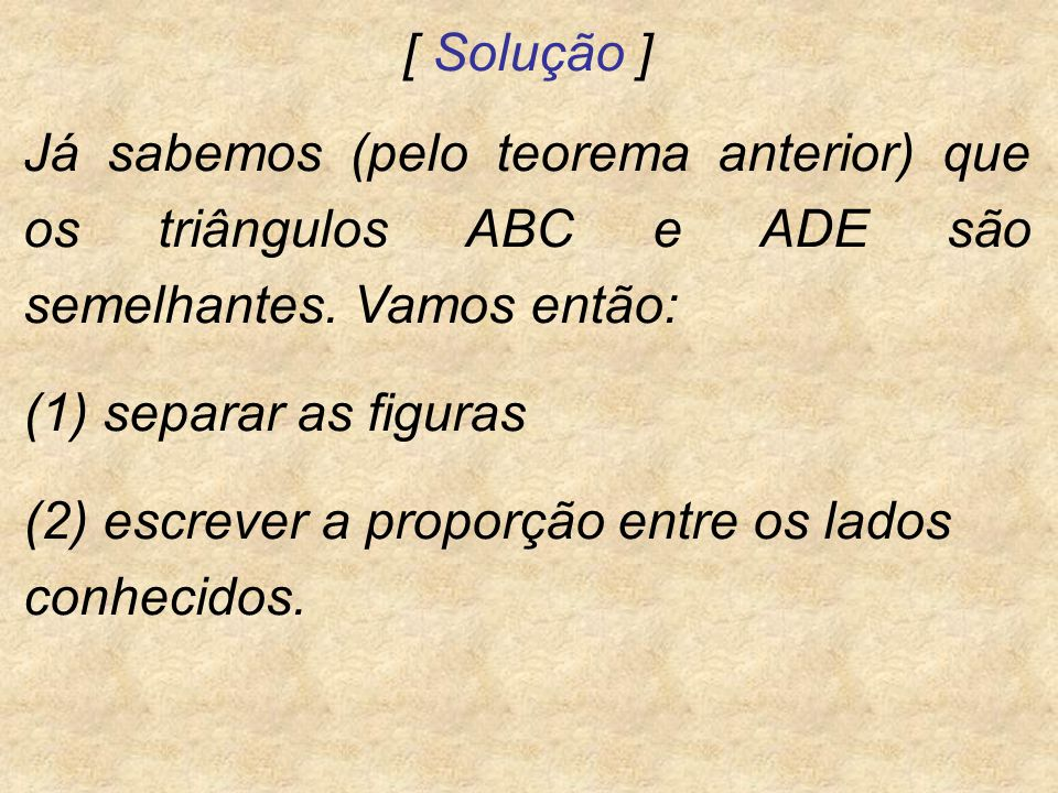 [ Solução ] Já sabemos (pelo teorema anterior) que os triângulos ABC e ADE são semelhantes. Vamos então: (1) separar as figuras (2) escrever a proporç