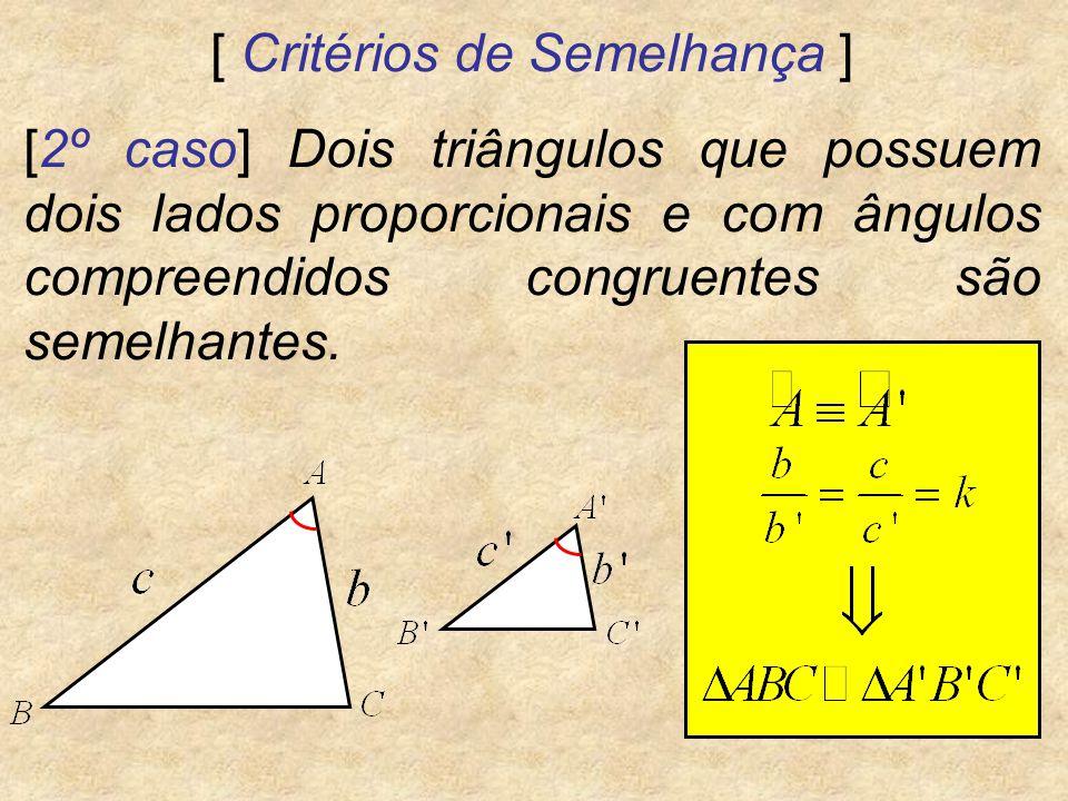[ Critérios de Semelhança ] [2º caso] Dois triângulos que possuem dois lados proporcionais e com ângulos compreendidos congruentes são semelhantes.