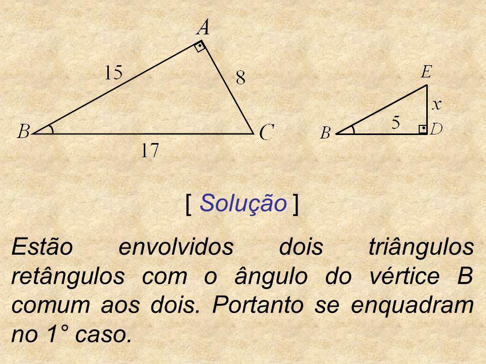 [ Solução ] Estão envolvidos dois triângulos retângulos com o ângulo do vértice B comum aos dois. Portanto se enquadram no 1° caso.