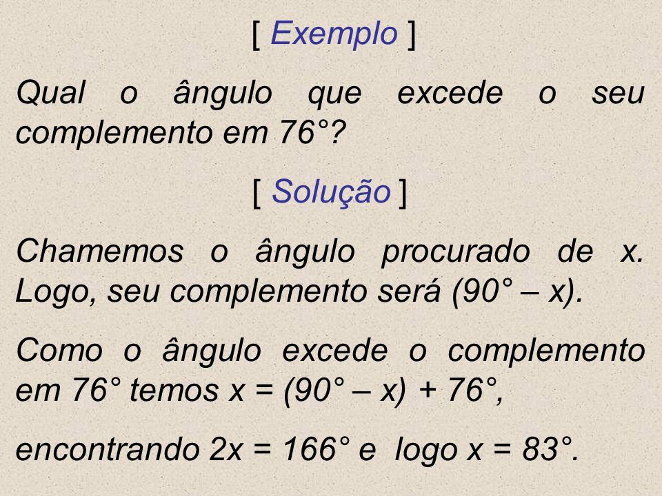 [ Exemplo ] Qual o ângulo que excede o seu complemento em 76°? [ Solução ] Chamemos o ângulo procurado de x. Logo, seu complemento será (90° – x). Com