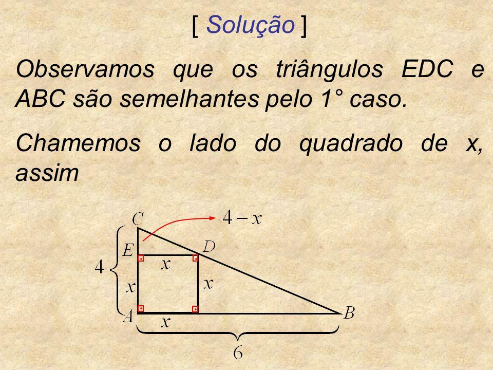 [ Solução ] Observamos que os triângulos EDC e ABC são semelhantes pelo 1° caso. Chamemos o lado do quadrado de x, assim