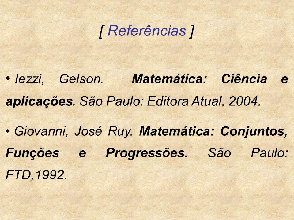 [ Referências ] Iezzi, Gelson. Matemática: Ciência e aplicações. São Paulo: Editora Atual, 2004. Giovanni, José Ruy. Matemática: Conjuntos, Funções e