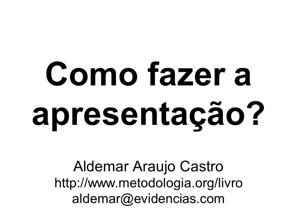 1/18 Como fazer a apresentação? Aldemar Araujo Castro http://www.metodologia.org/livro aldemar@evidencias.com