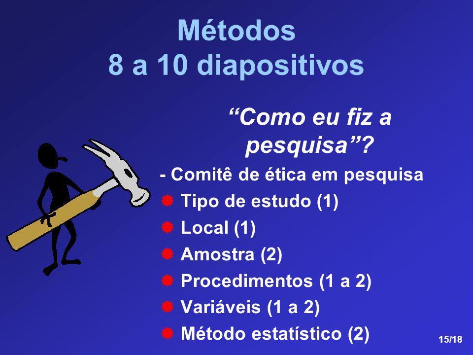 15/18 Métodos 8 a 10 diapositivos Como eu fiz a pesquisa? - Comitê de ética em pesquisa Tipo de estudo (1) Local (1) Amostra (2) Procedimentos (1 a 2)