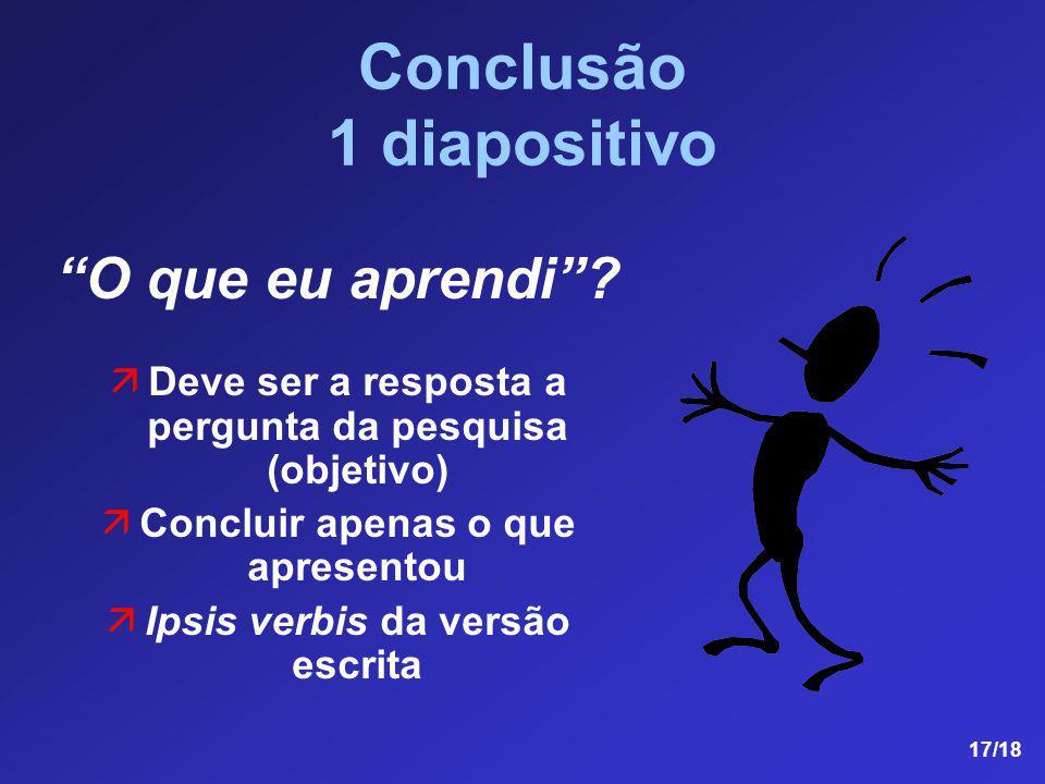 17/18 Conclusão 1 diapositivo O que eu aprendi? äDeve ser a resposta a pergunta da pesquisa (objetivo) äConcluir apenas o que apresentou äIpsis verbis