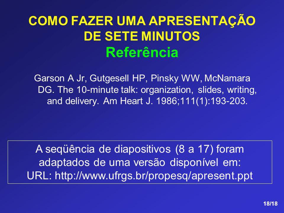 18/18 COMO FAZER UMA APRESENTAÇÃO DE SETE MINUTOS Referência Garson A Jr, Gutgesell HP, Pinsky WW, McNamara DG. The 10-minute talk: organization, slid