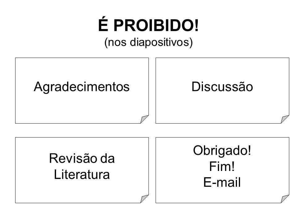 4/18 É PROIBIDO! (nos diapositivos) Agradecimentos Revisão da Literatura Discussão Obrigado! Fim! E-mail