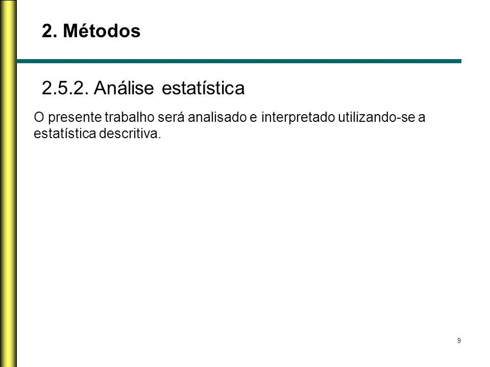 9 2. Métodos 2.5.2. Análise estatística O presente trabalho será analisado e interpretado utilizando-se a estatística descritiva.