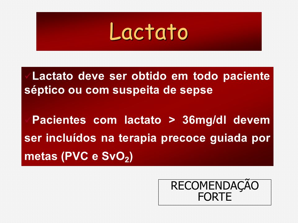 Lactato deve ser obtido em todo paciente séptico ou com suspeita de sepse Pacientes com lactato > 36mg/dl devem ser incluídos na terapia precoce guiad
