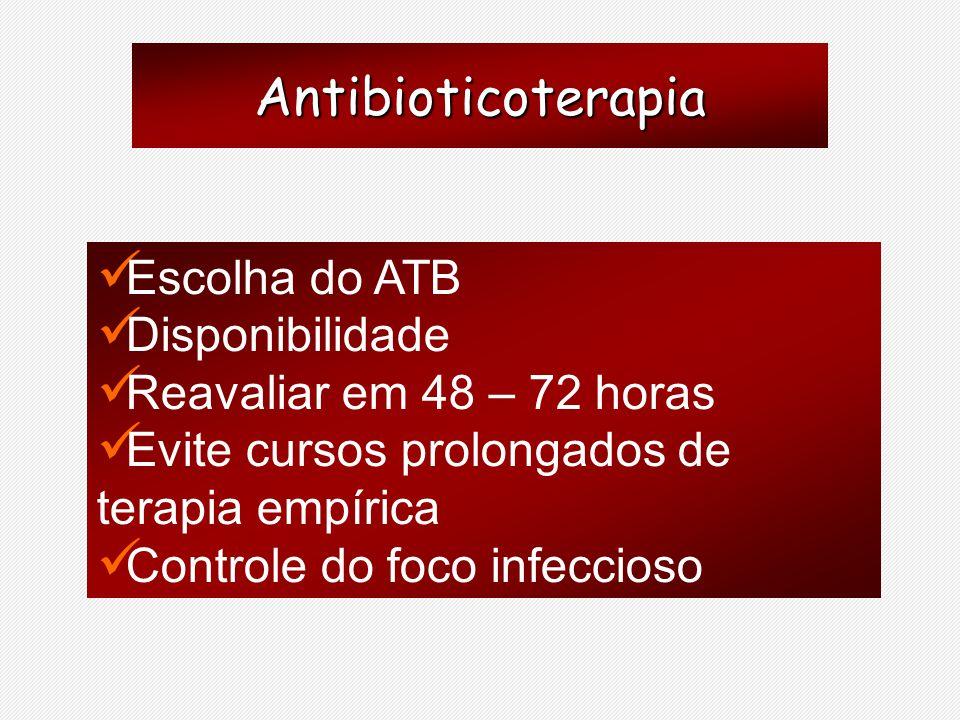 Antibioticoterapia Escolha do ATB Disponibilidade Reavaliar em 48 – 72 horas Evite cursos prolongados de terapia empírica Controle do foco infeccioso