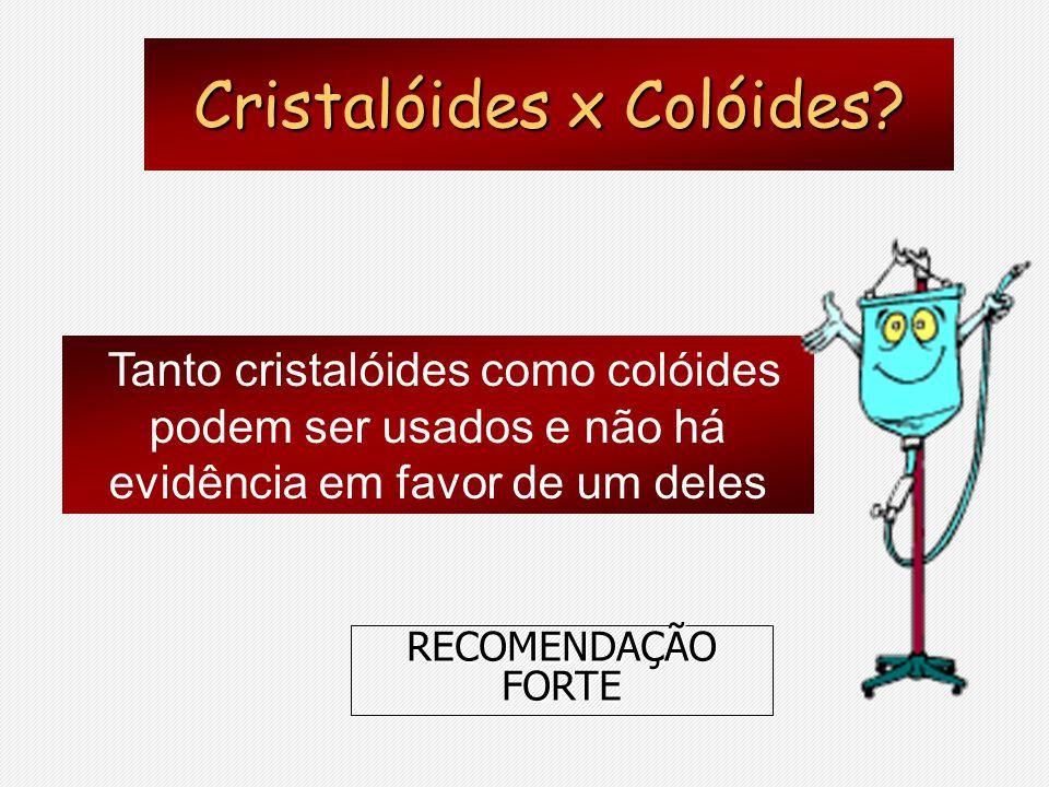 Cristalóides x Colóides? Tanto cristalóides como colóides podem ser usados e não há evidência em favor de um deles RECOMENDAÇÃO FORTE