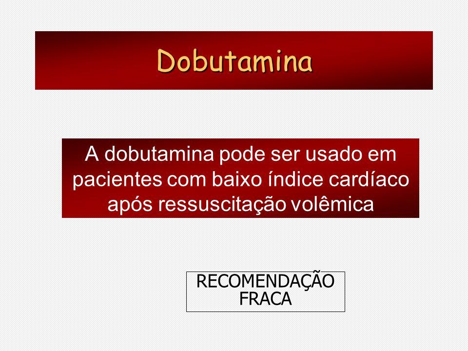 Dobutamina A dobutamina pode ser usado em pacientes com baixo índice cardíaco após ressuscitação volêmica RECOMENDAÇÃO FRACA
