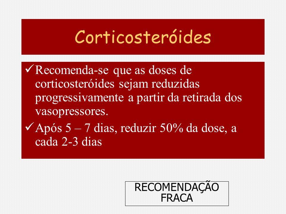 Corticosteróides Recomenda-se que as doses de corticosteróides sejam reduzidas progressivamente a partir da retirada dos vasopressores. Após 5 – 7 dia