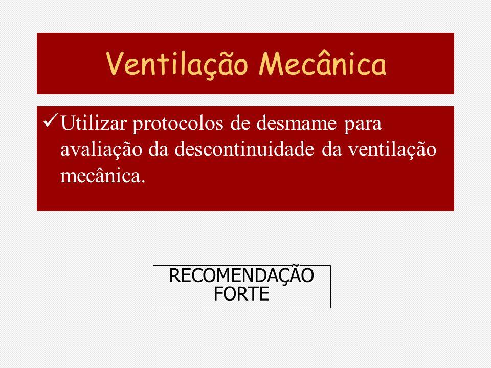 Ventilação Mecânica Utilizar protocolos de desmame para avaliação da descontinuidade da ventilação mecânica. RECOMENDAÇÃO FORTE