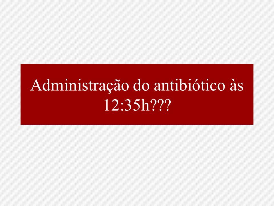 Administração do antibiótico às 12:35h???