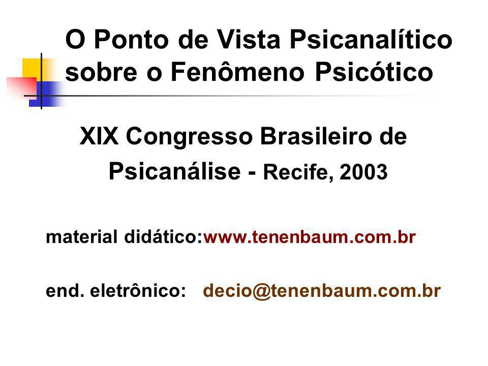 O Ponto de Vista Psicanalítico sobre o Fenômeno Psicótico XIX Congresso Brasileiro de Psicanálise - Recife, 2003 material didático: www.tenenbaum.com.