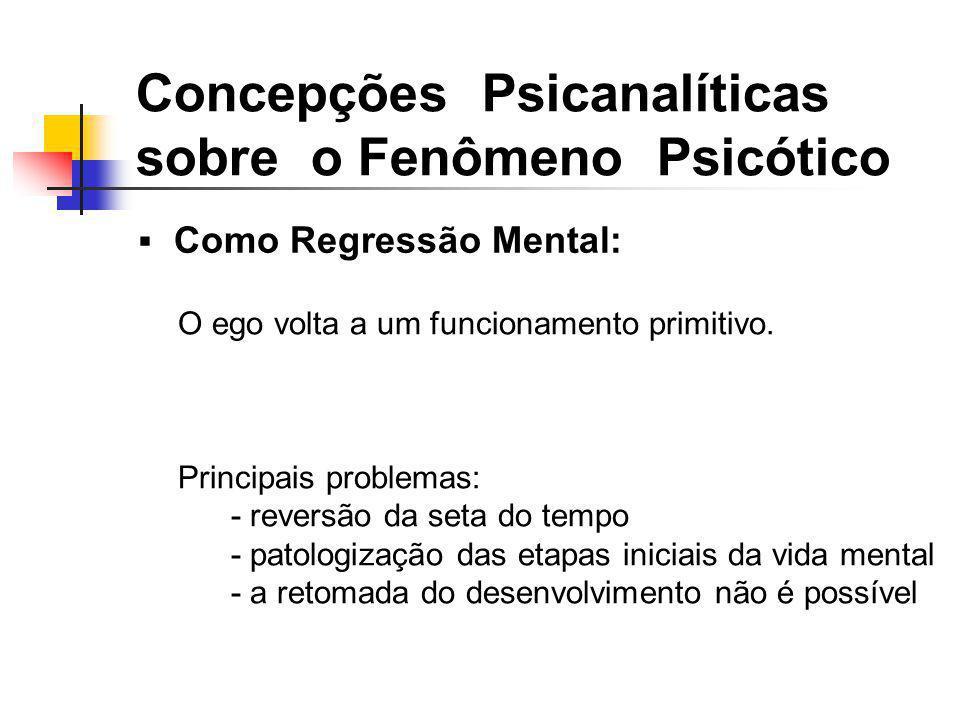 Como Regressão Mental: Concepções Psicanalíticas sobre o Fenômeno Psicótico O ego volta a um funcionamento primitivo. Principais problemas: - reversão