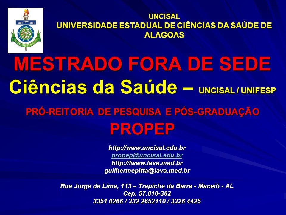 MESTRADO FORA DE SEDE Ciências da Saúde – UNCISAL / UNIFESP PRÓ-REITORIA DE PESQUISA E PÓS-GRADUAÇÃO PROPEP http://www.uncisal.edu.br propep@uncisal.edu.br http://lwww.lava.med.brguilhermepitta@lava.med.br Rua Jorge de Lima, 113 – Trapiche da Barra - Maceió - AL Cep.