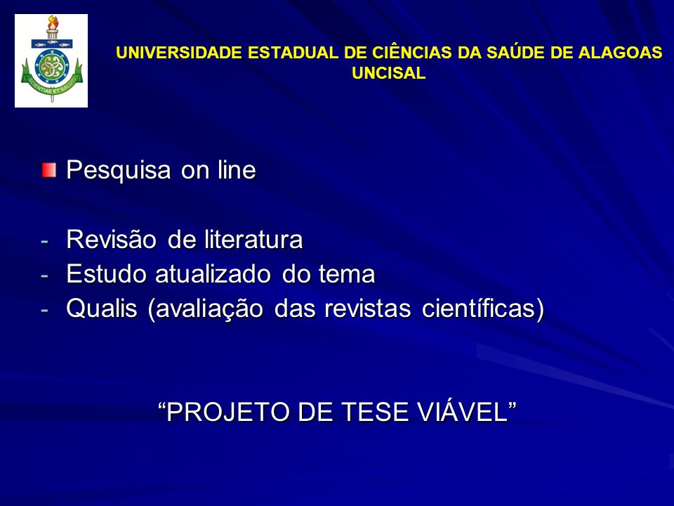 UNIVERSIDADE ESTADUAL DE CIÊNCIAS DA SAÚDE DE ALAGOAS UNCISAL Pesquisa on line - Revisão de literatura - Estudo atualizado do tema - Qualis (avaliação das revistas científicas) PROJETO DE TESE VIÁVEL