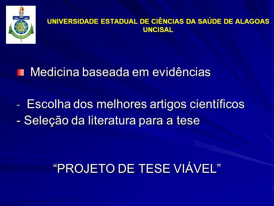 UNIVERSIDADE ESTADUAL DE CIÊNCIAS DA SAÚDE DE ALAGOAS UNCISAL Medicina baseada em evidências Medicina baseada em evidências - Escolha dos melhores artigos científicos - Seleção da literatura para a tese PROJETO DE TESE VIÁVEL
