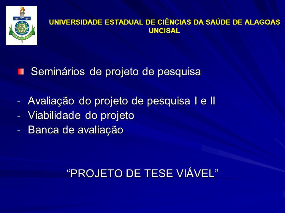 UNIVERSIDADE ESTADUAL DE CIÊNCIAS DA SAÚDE DE ALAGOAS UNCISAL Seminários de projeto de pesquisa Seminários de projeto de pesquisa - Avaliação do projeto de pesquisa I e II - Viabilidade do projeto - Banca de avaliação PROJETO DE TESE VIÁVEL