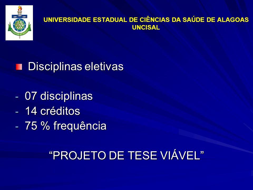 UNIVERSIDADE ESTADUAL DE CIÊNCIAS DA SAÚDE DE ALAGOAS UNCISAL Disciplinas eletivas Disciplinas eletivas - 07 disciplinas - 14 créditos - 75 % frequência PROJETO DE TESE VIÁVEL