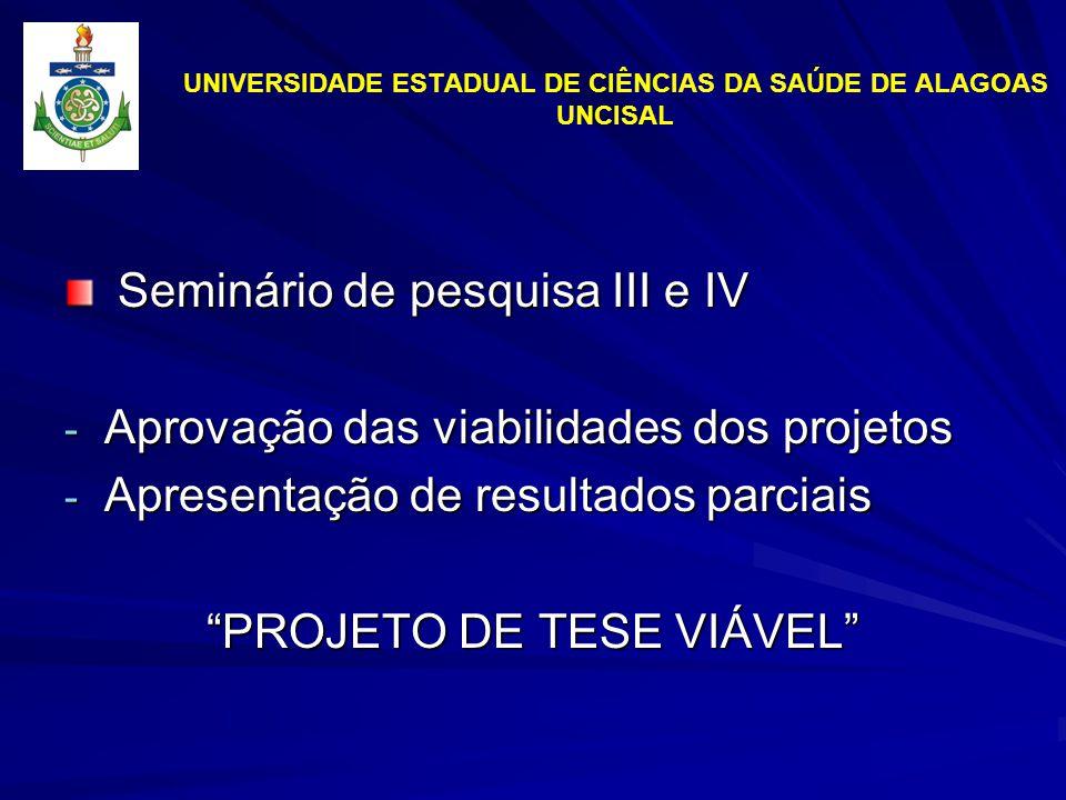 UNIVERSIDADE ESTADUAL DE CIÊNCIAS DA SAÚDE DE ALAGOAS UNCISAL Seminário de pesquisa III e IV Seminário de pesquisa III e IV - Aprovação das viabilidades dos projetos - Apresentação de resultados parciais PROJETO DE TESE VIÁVEL