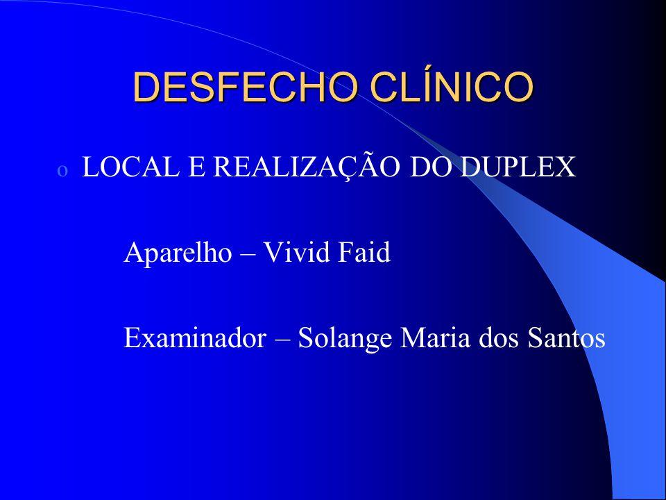 DESFECHO CLÍNICO o LOCAL E REALIZAÇÃO DO DUPLEX Aparelho – Vivid Faid Examinador – Solange Maria dos Santos